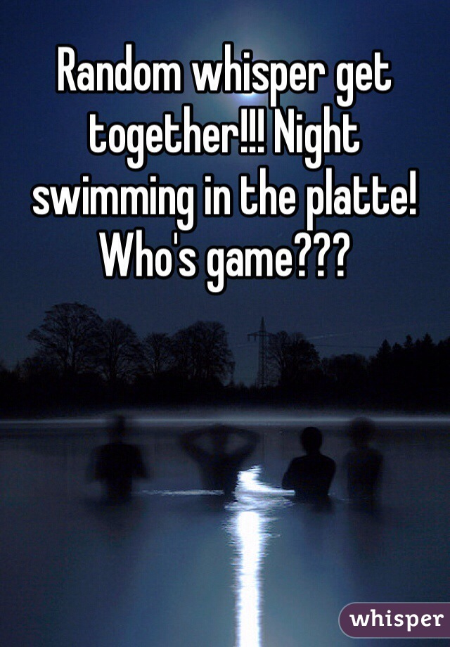 Random whisper get together!!! Night swimming in the platte! Who's game???