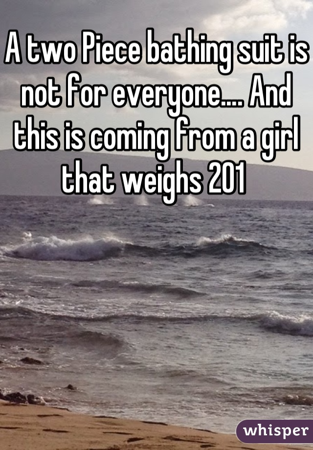 A two Piece bathing suit is not for everyone.... And this is coming from a girl that weighs 201