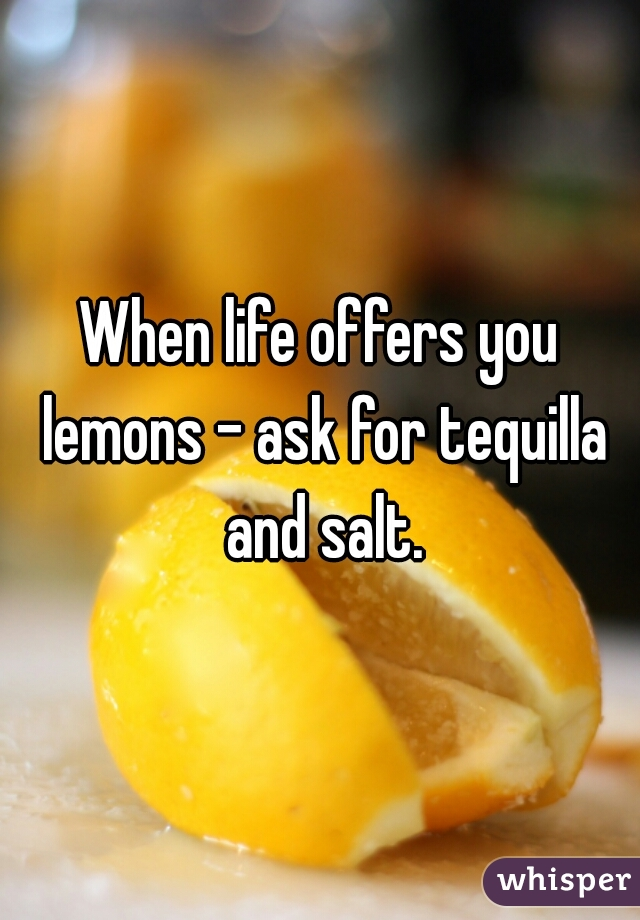 When life offers you lemons - ask for tequilla and salt.