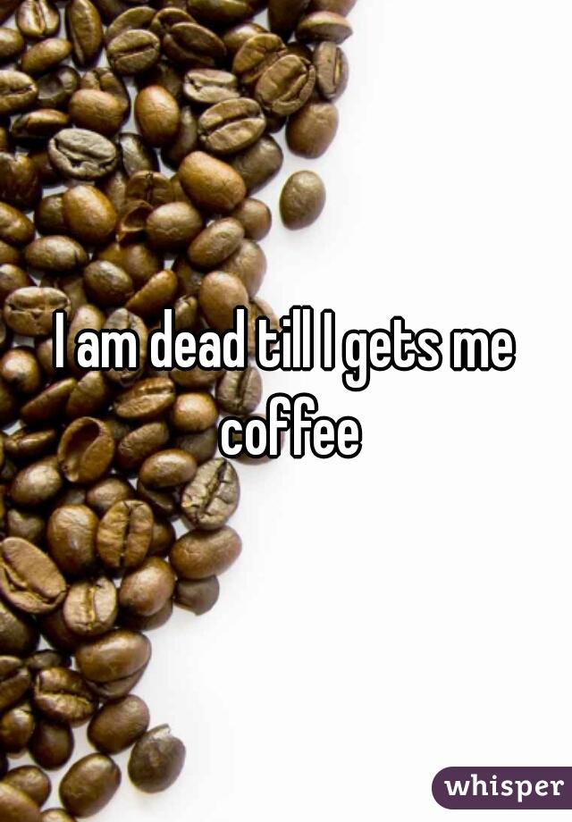 I am dead till I gets me coffee