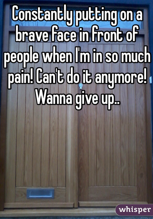 Constantly putting on a brave face in front of people when I'm in so much pain! Can't do it anymore! Wanna give up..