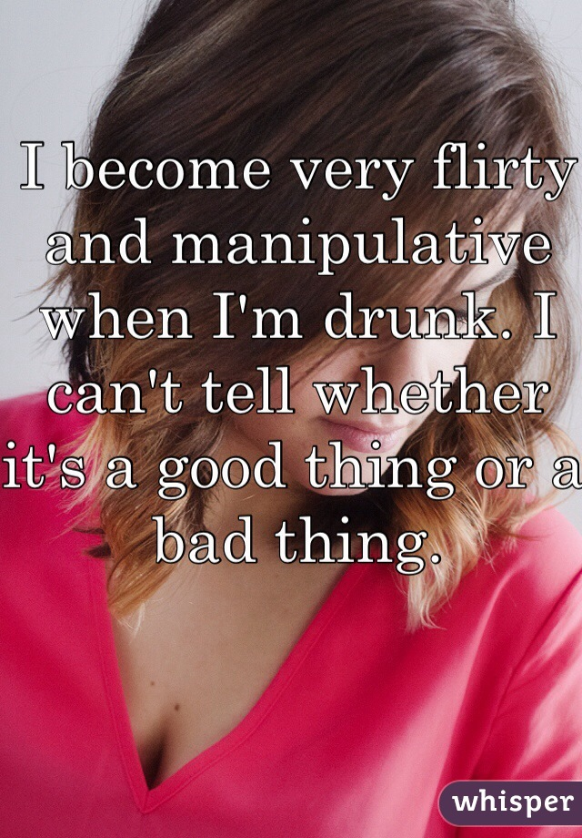 I become very flirty and manipulative when I'm drunk. I can't tell whether it's a good thing or a bad thing.