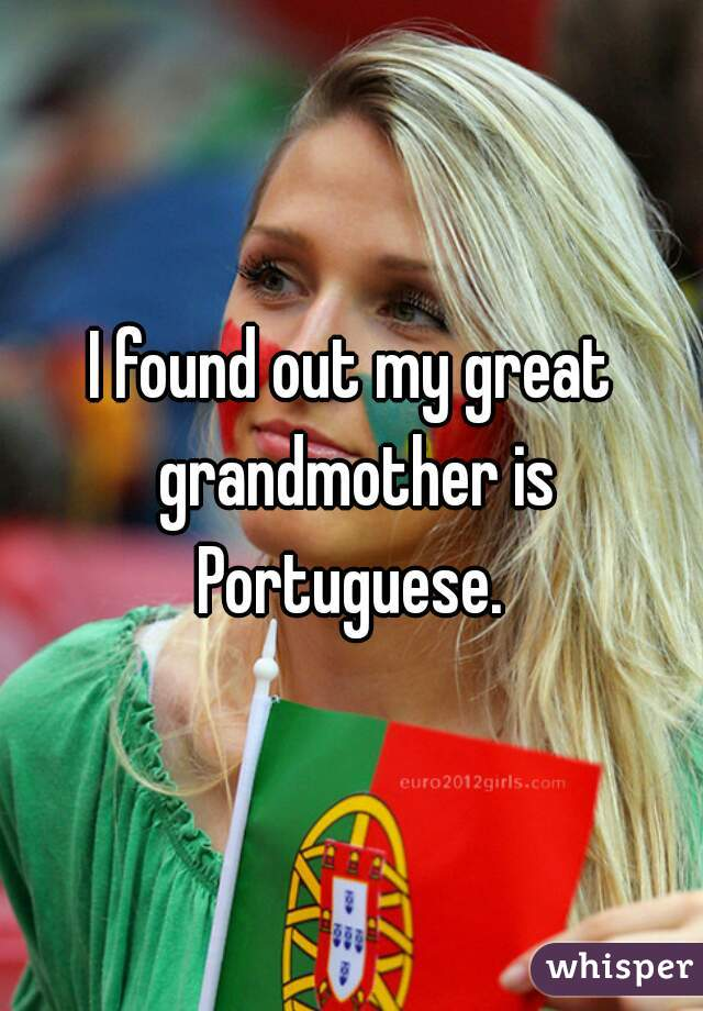 I found out my great grandmother is Portuguese.