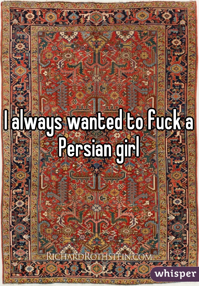 I always wanted to fuck a Persian girl