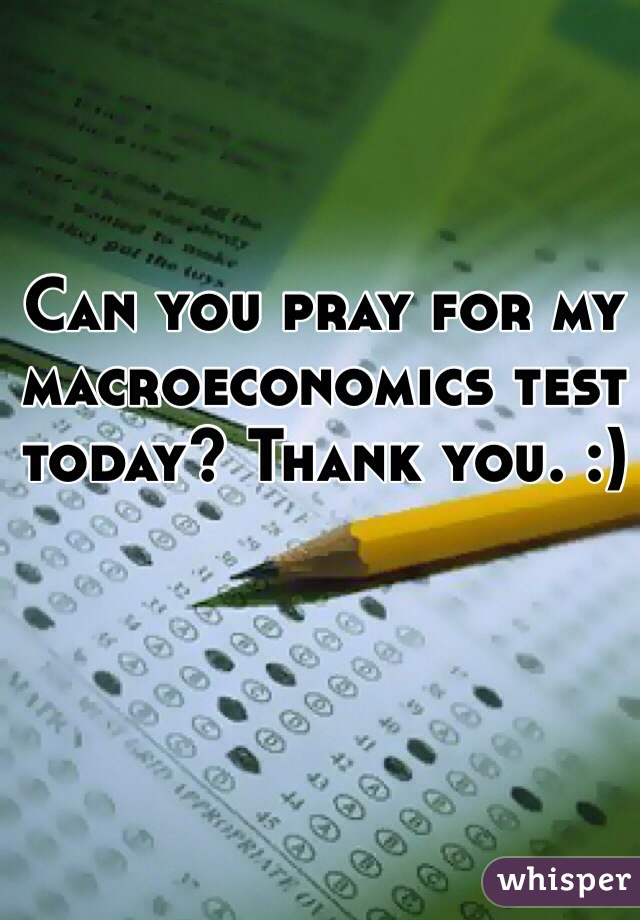 Can you pray for my macroeconomics test today? Thank you. :)