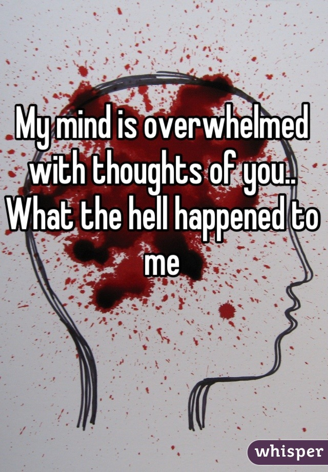 My mind is overwhelmed with thoughts of you.. What the hell happened to me