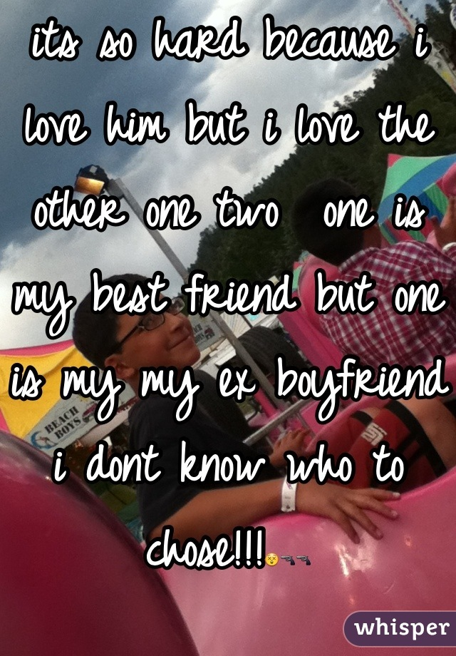 its so hard because i love him but i love the other one two  one is my best friend but one is my my ex boyfriend i dont know who to chose!!!😲🔫🔫