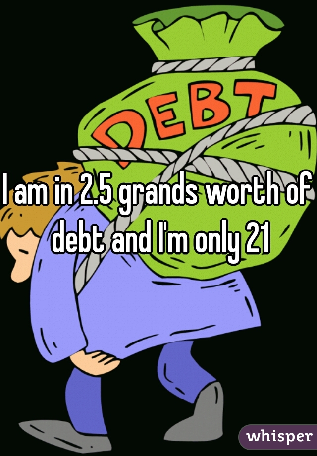 I am in 2.5 grands worth of debt and I'm only 21