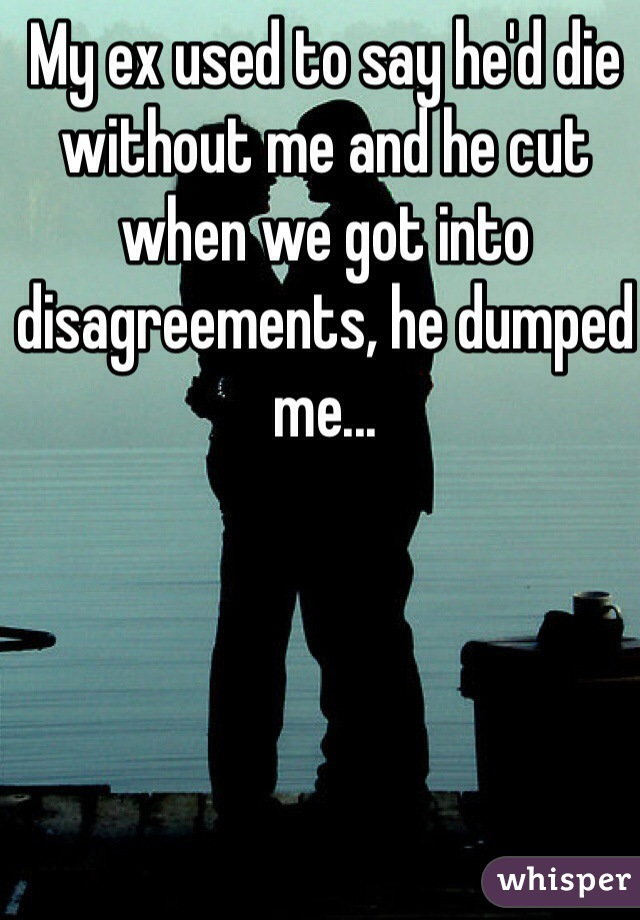 My ex used to say he'd die without me and he cut when we got into disagreements, he dumped me...