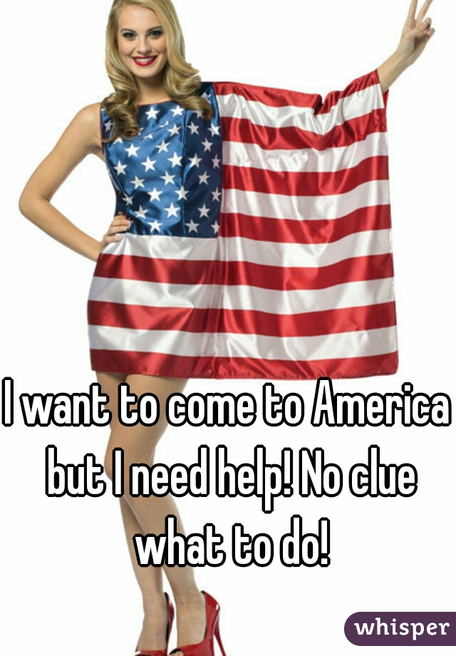 I want to come to America but I need help! No clue what to do!
