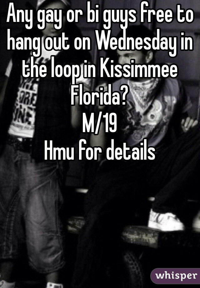 Any gay or bi guys free to hang out on Wednesday in the loop in Kissimmee Florida? M/19  Hmu for details