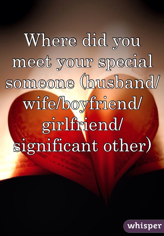 Where did you meet your special someone (husband/wife/boyfriend/girlfriend/significant other)