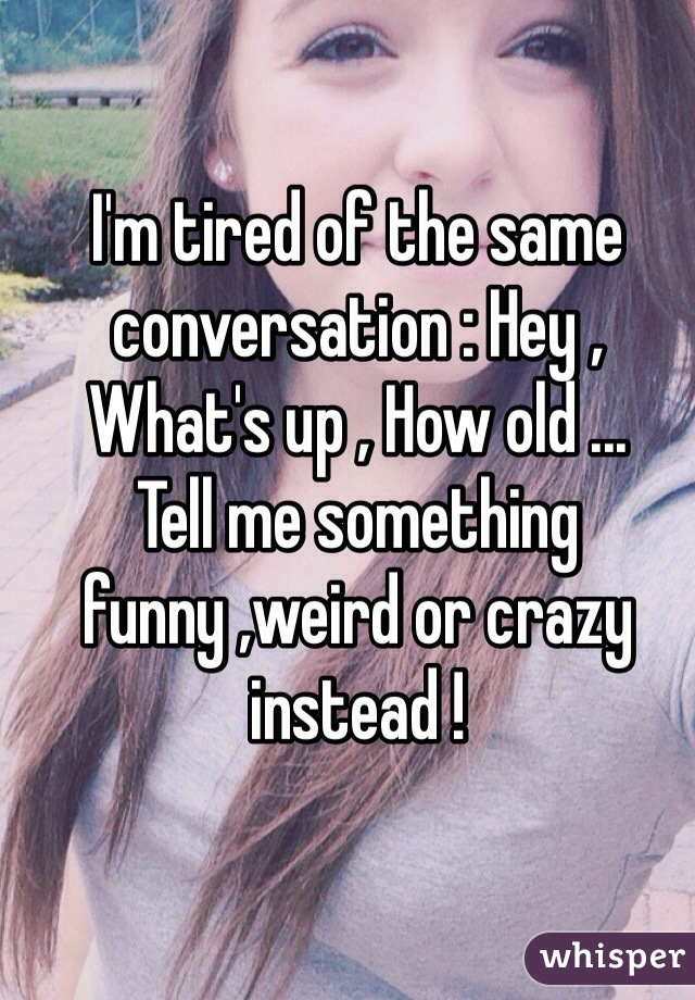 I'm tired of the same conversation : Hey , What's up , How old ...  Tell me something funny ,weird or crazy instead !