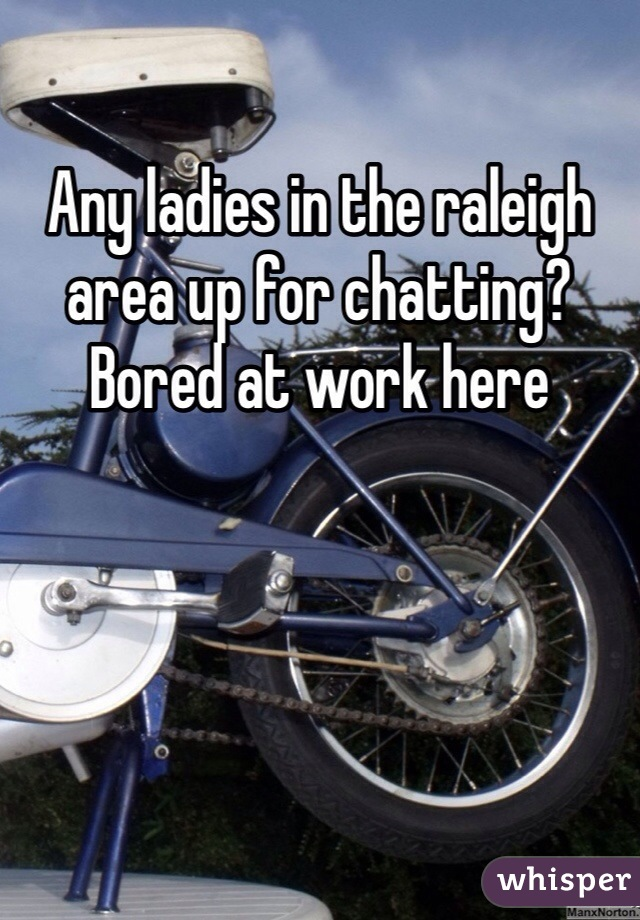 Any ladies in the raleigh area up for chatting? Bored at work here