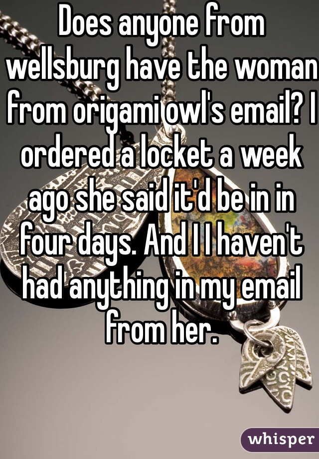 Does anyone from wellsburg have the woman from origami owl's email? I ordered a locket a week ago she said it'd be in in four days. And I I haven't had anything in my email from her.