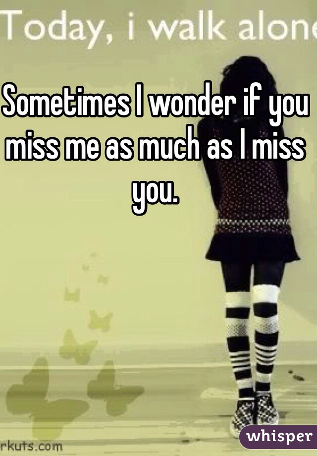 Sometimes I wonder if you miss me as much as I miss you.