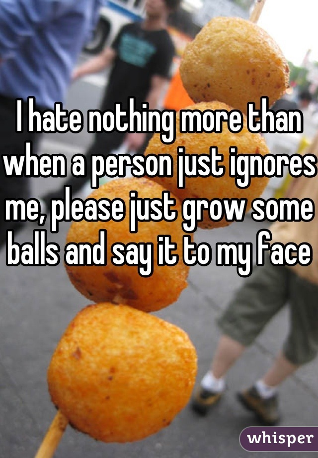 I hate nothing more than when a person just ignores me, please just grow some balls and say it to my face