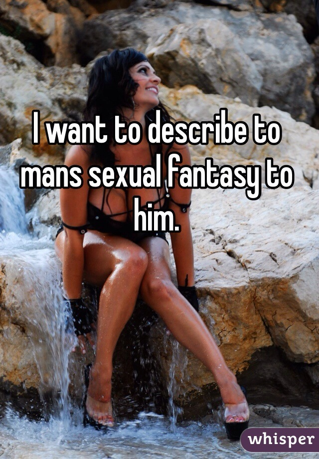 I want to describe to mans sexual fantasy to him.