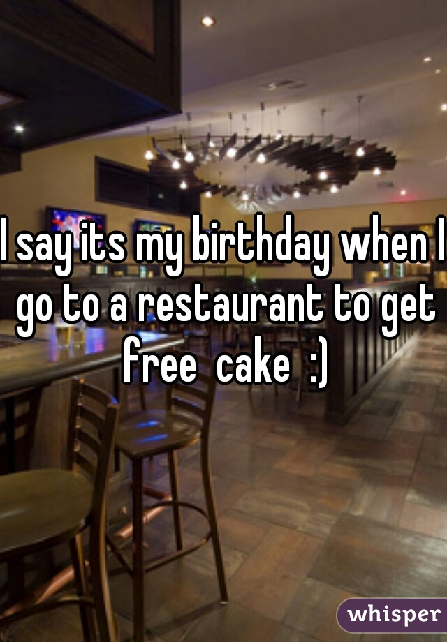 I say its my birthday when I go to a restaurant to get free  cake  :)