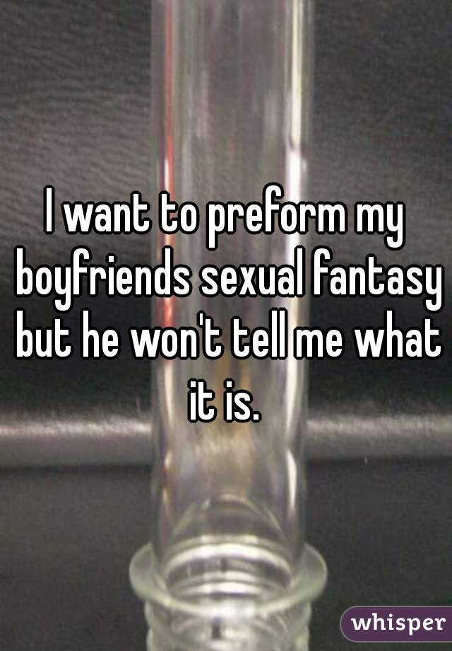 I want to preform my boyfriends sexual fantasy but he won't tell me what it is.