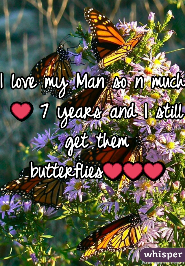I love my Man so n much ❤ 7 years and I still get them butterflies❤❤❤