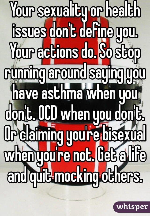 Your sexuality or health issues don't define you. Your actions do. So stop running around saying you have asthma when you don't. OCD when you don't. Or claiming you're bisexual when you're not. Get a life and quit mocking others.
