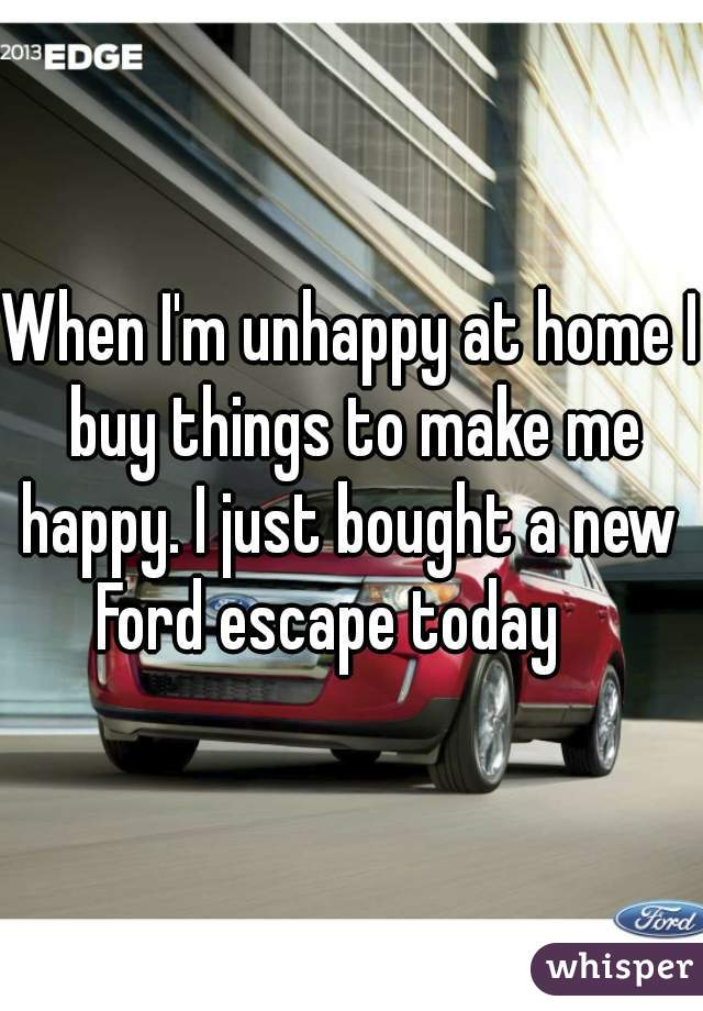 When I'm unhappy at home I buy things to make me happy. I just bought a new  Ford escape today