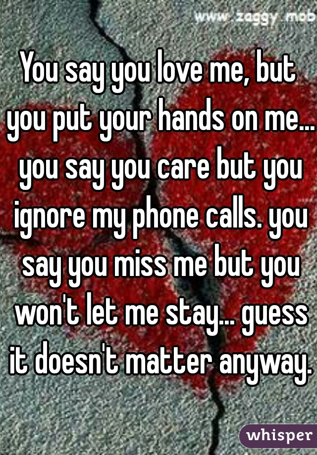 You say you love me, but you put your hands on me... you say you care but you ignore my phone calls. you say you miss me but you won't let me stay... guess it doesn't matter anyway.