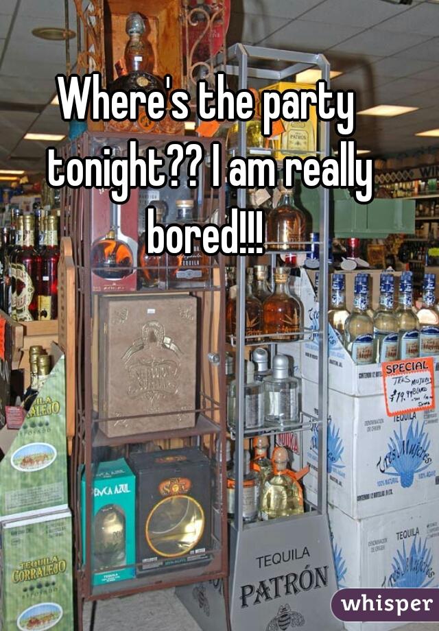 Where's the party tonight?? I am really bored!!!