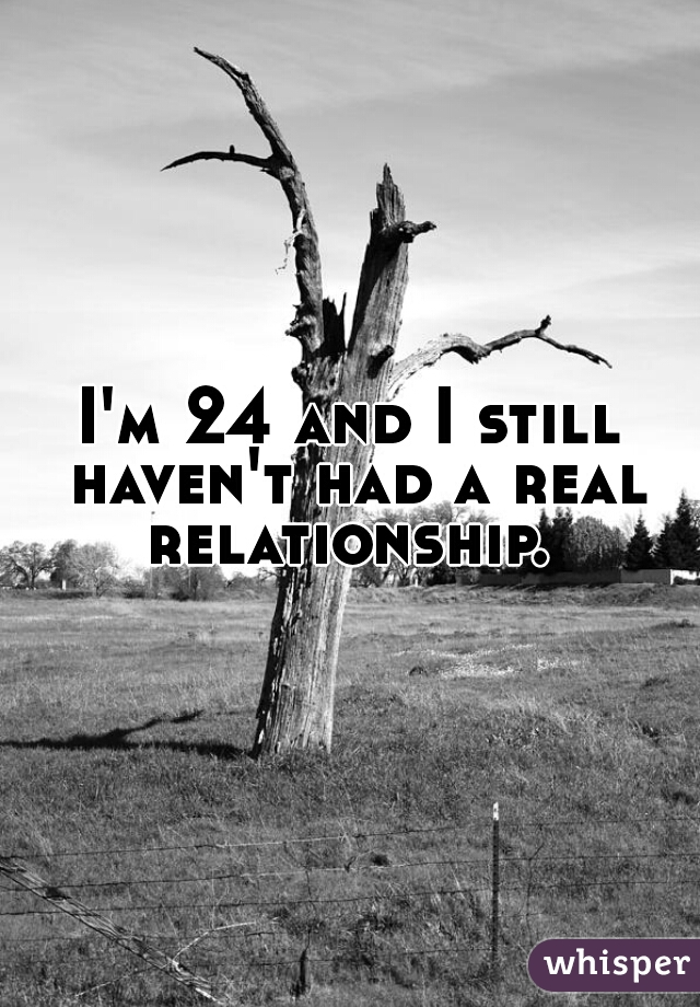 I'm 24 and I still haven't had a real relationship.