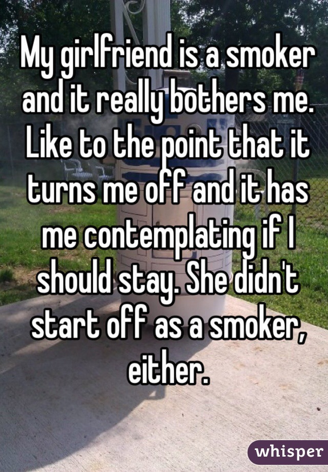 My girlfriend is a smoker and it really bothers me. Like to the point that it turns me off and it has me contemplating if I should stay. She didn't start off as a smoker, either.