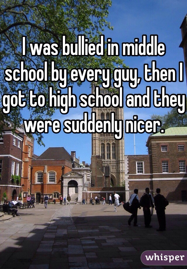 I was bullied in middle school by every guy, then I got to high school and they were suddenly nicer.