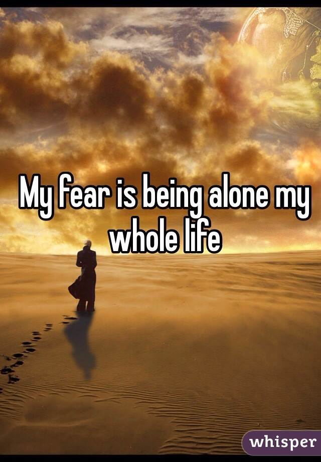 My fear is being alone my whole life