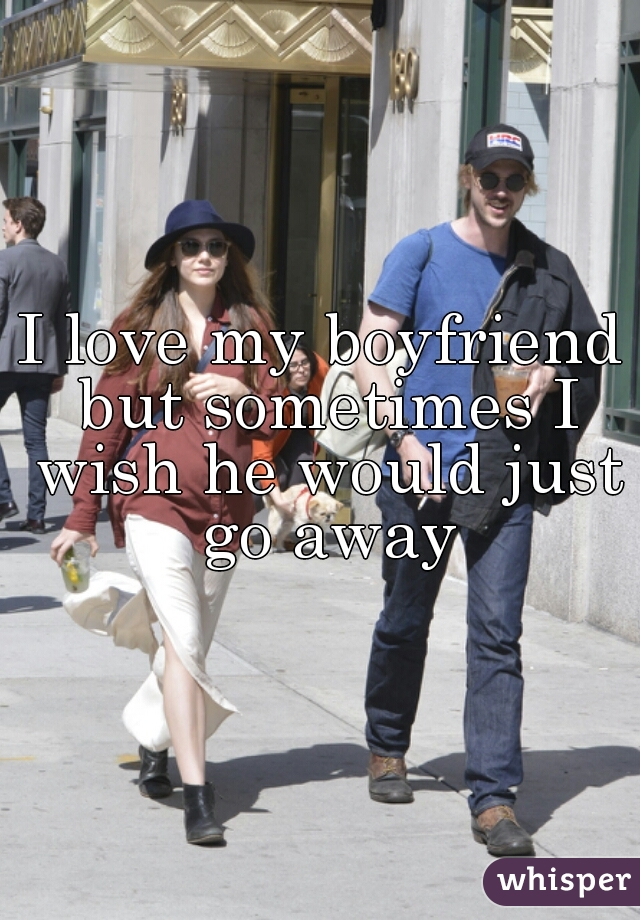 I love my boyfriend but sometimes I wish he would just go away