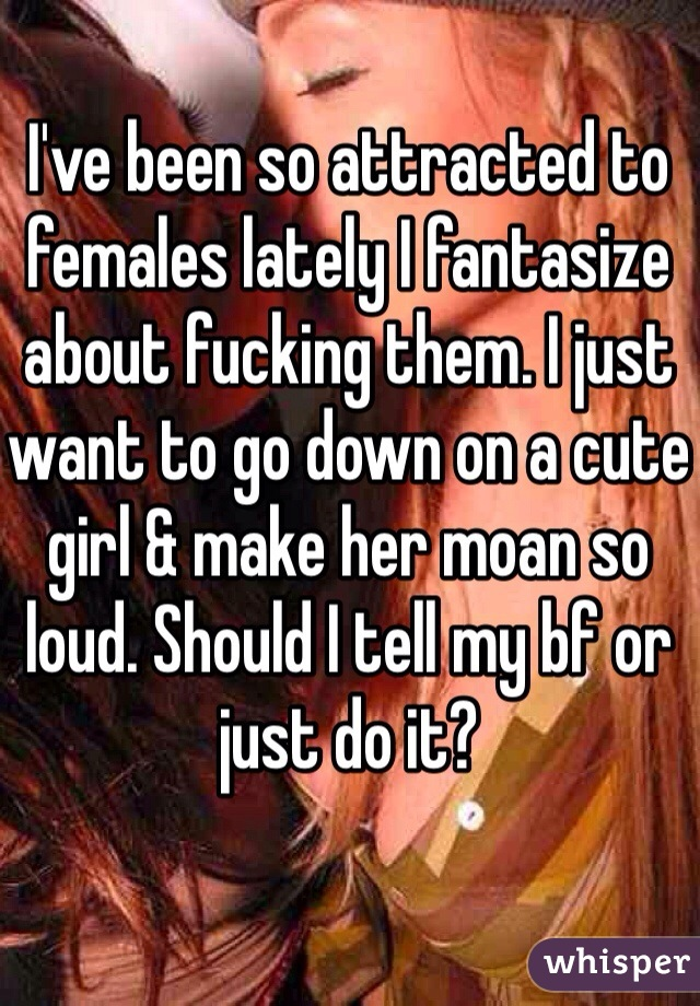 I've been so attracted to females lately I fantasize about fucking them. I just want to go down on a cute girl & make her moan so loud. Should I tell my bf or just do it?