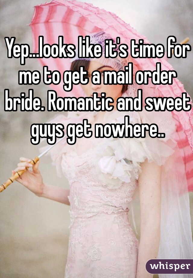 Yep...looks like it's time for me to get a mail order bride. Romantic and sweet guys get nowhere..