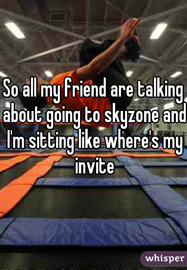 So all my friend are talking about going to skyzone and I'm sitting like where's my invite