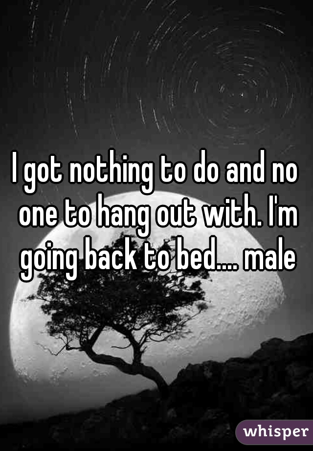 I got nothing to do and no one to hang out with. I'm going back to bed.... male
