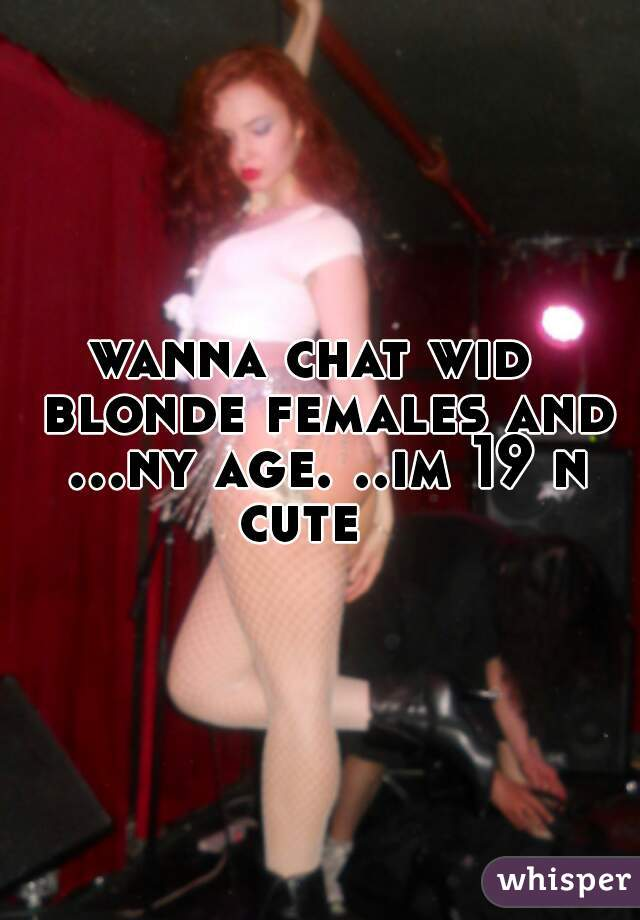 wanna chat wid  blonde females and ...ny age. ..im 19 n cute