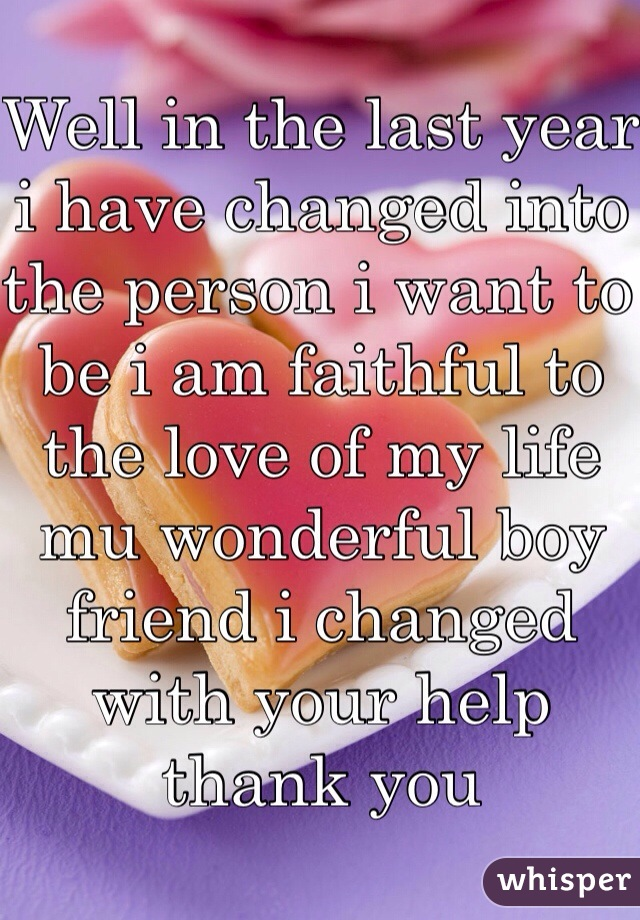 Well in the last year i have changed into the person i want to be i am faithful to the love of my life mu wonderful boy friend i changed with your help thank you