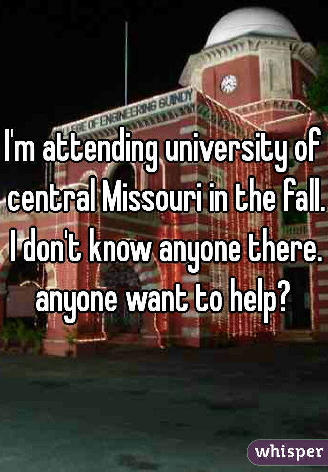 I'm attending university of central Missouri in the fall. I don't know anyone there. anyone want to help?