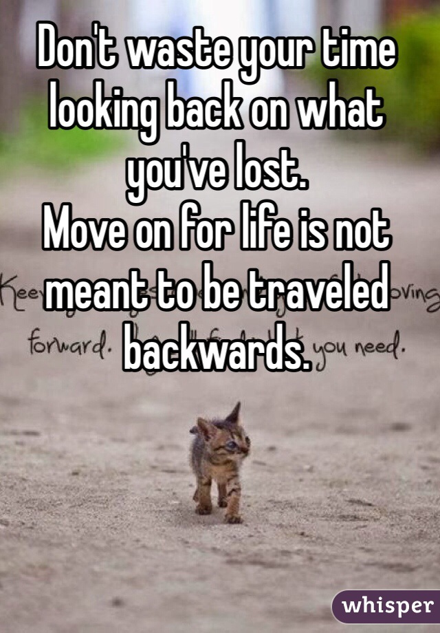 Don't waste your time looking back on what you've lost.  Move on for life is not meant to be traveled backwards.