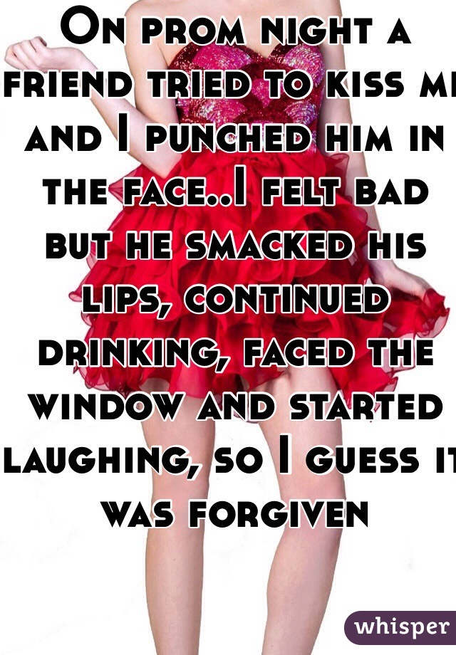 On prom night a friend tried to kiss me and I punched him in the face..I felt bad but he smacked his lips, continued drinking, faced the window and started laughing, so I guess it was forgiven