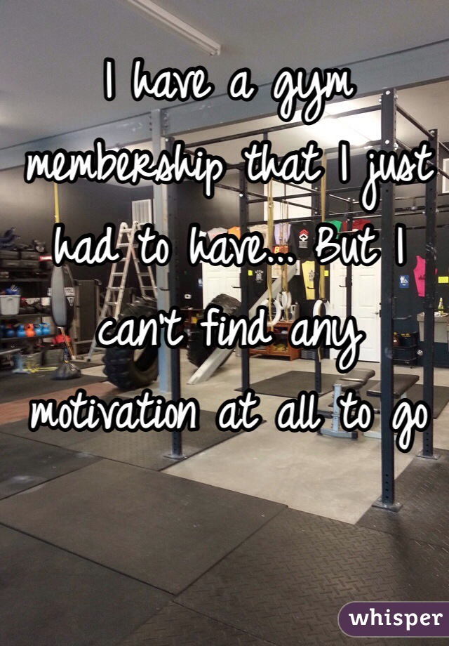 I have a gym membership that I just had to have... But I can't find any motivation at all to go