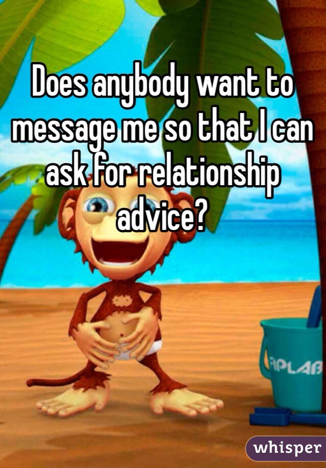 Does anybody want to message me so that I can ask for relationship advice?