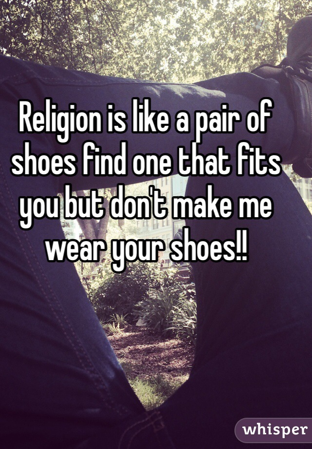 Religion is like a pair of shoes find one that fits you but don't make me wear your shoes!!