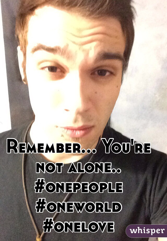 Remember... You're not alone.. #onepeople #oneworld #onelove