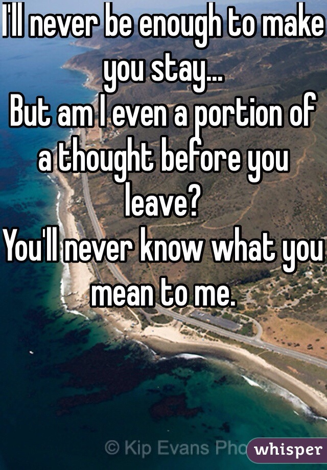 I'll never be enough to make you stay...  But am I even a portion of a thought before you leave?  You'll never know what you mean to me.