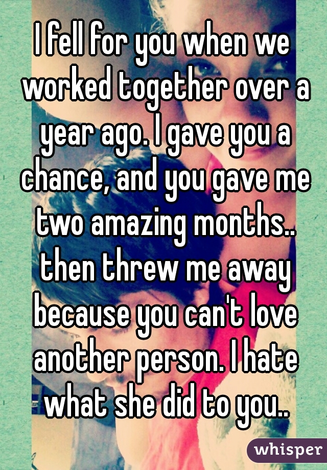 I fell for you when we worked together over a year ago. I gave you a chance, and you gave me two amazing months.. then threw me away because you can't love another person. I hate what she did to you..