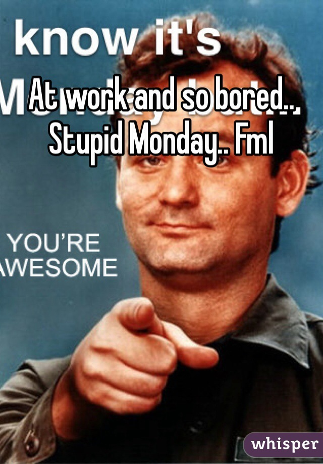 At work and so bored.. Stupid Monday.. Fml